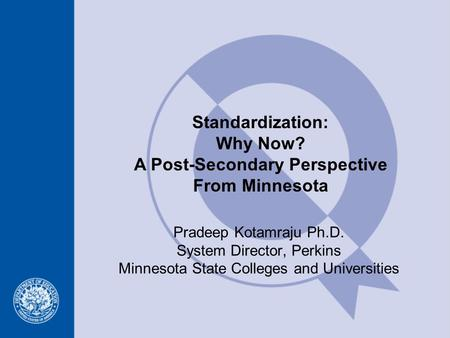 Standardization: Why Now? A Post-Secondary Perspective From Minnesota Pradeep Kotamraju Ph.D. System Director, Perkins Minnesota State Colleges and Universities.