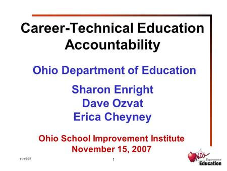 11/15/07 1 Career-Technical Education Accountability Ohio Department of Education Sharon Enright Dave Ozvat Erica Cheyney Ohio School Improvement Institute.