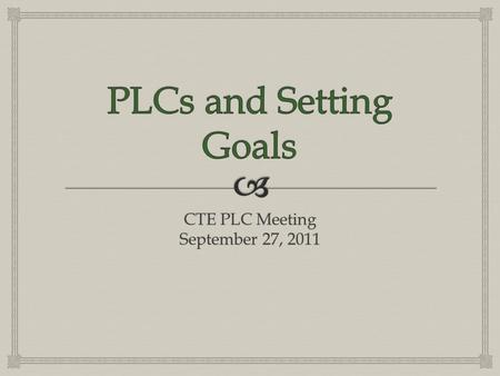 CTE PLC Meeting September 27, 2011.   Review some basic PLC information  Goal Setting  CTE PLC Teams  Changes  Focus of goals  New Forms and Procedures.
