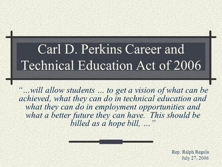 "Carl D. Perkins Career and Technical Education Act of 2006 ""…will allow students … to get a vision of what can be achieved, what they can do in technical."