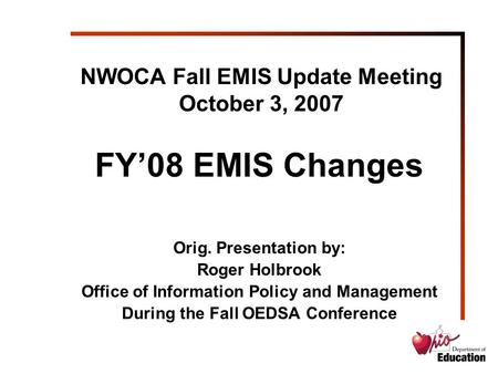 NWOCA Fall EMIS Update Meeting October 3, 2007 FY'08 EMIS Changes Orig. Presentation by: Roger Holbrook Office of Information Policy and Management During.