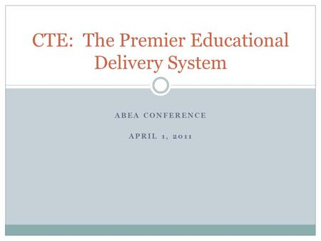 ABEA CONFERENCE APRIL 1, 2011 CTE: The Premier Educational Delivery System.
