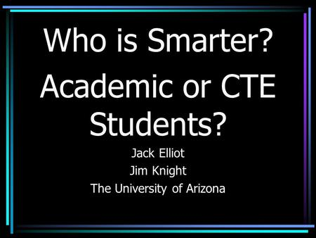 Who is Smarter? Academic or CTE Students? Jack Elliot Jim Knight The University of Arizona.