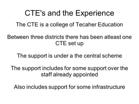 CTE's and the Experience The CTE is a college of Tecaher Education Between three districts there has been atleast one CTE set up The support is under a.