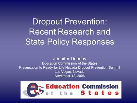 Dropout Prevention: Recent Research and State Policy Responses Jennifer Dounay Education Commission of the States Presentation to Ready for Life Nevada.