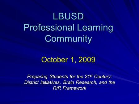 LBUSD Professional Learning Community October 1, 2009 Preparing Students for the 21 st Century: District Initiatives, Brain Research, and the R/R Framework.
