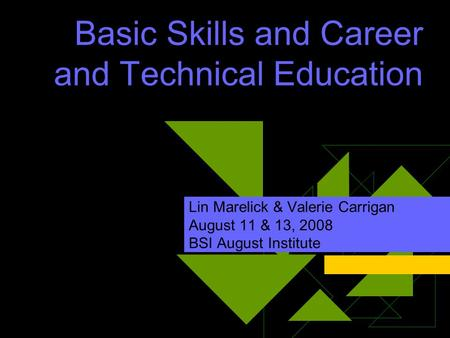 Basic Skills and Career and Technical Education Lin Marelick & Valerie Carrigan August 11 & 13, 2008 BSI August Institute.