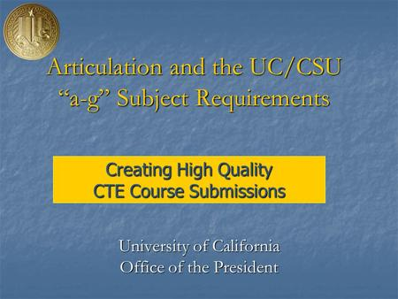 "Creating High Quality CTE Course Submissions Articulation and the UC/CSU ""a-g"" Subject Requirements University of California Office of the President."
