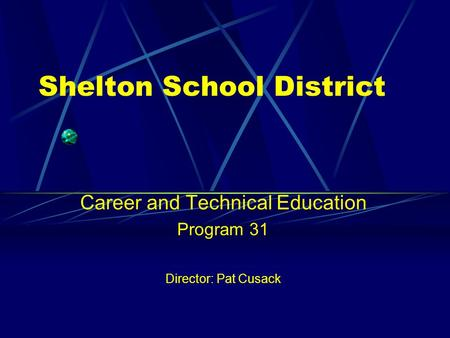 Shelton School District Career and Technical Education Program 31 Director: Pat Cusack.