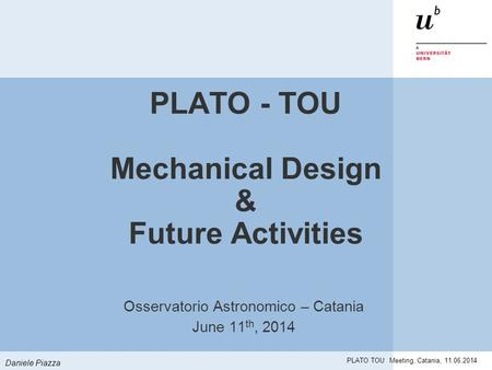 Daniele Piazza PLATO TOU Meeting, Catania, 11.06.2014 PLATO - TOU Mechanical Design & Future Activities Osservatorio Astronomico – Catania June 11 th,