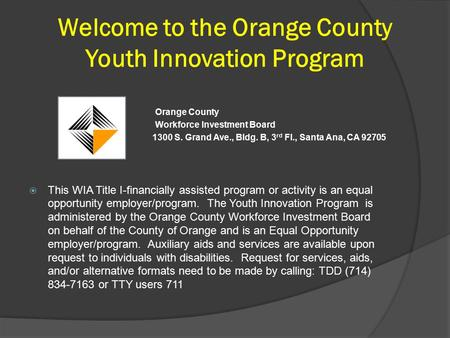 Welcome to the Orange County Youth Innovation Program Orange County Workforce Investment Board 1300 S. Grand Ave., Bldg. B, 3 rd Fl., Santa Ana, CA 92705.