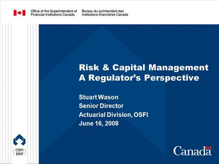 Risk & Capital Management A Regulator's Perspective Stuart Wason Senior Director Actuarial Division, OSFI June 16, 2008.