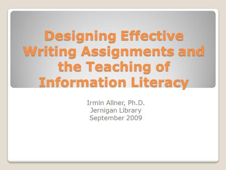 Designing Effective Writing Assignments and the Teaching of Information Literacy Irmin Allner, Ph.D. Jernigan Library September 2009.