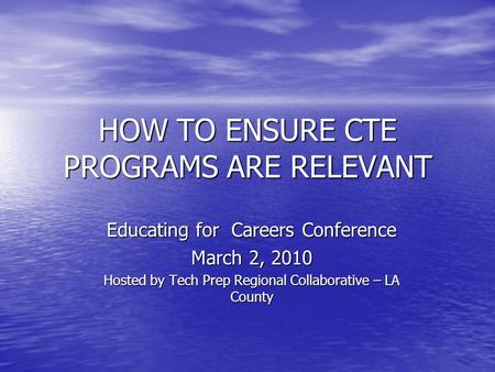 HOW TO ENSURE CTE PROGRAMS ARE RELEVANT Educating for Careers Conference March 2, 2010 Hosted by Tech Prep Regional Collaborative – LA County.