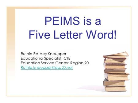 PEIMS is a Five Letter Word! Ruthie Pe'Vey Kneupper Educational Specialist, CTE Education Service Center, Region 20