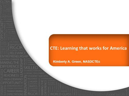 CTE: Learning that works for America Kimberly A. Green, NASDCTEc.