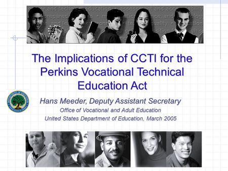 The Implications of CCTI for the Perkins Vocational Technical Education Act Hans Meeder, Deputy Assistant Secretary Office of Vocational and Adult Education.