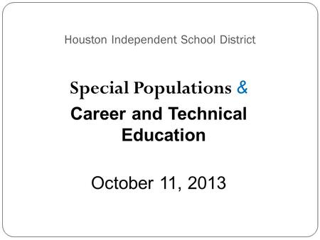 Houston Independent School District Special Populations & Career and Technical Education October 11, 2013.
