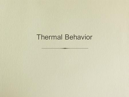 Thermal Behavior. Thermal Properties Heat capacity Specific Heat Thermal Expansion Thermal Conductivity Thermal Shock Heat capacity Specific Heat Thermal.