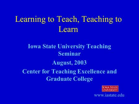 Iowa State University Teaching Seminar August, 2003 Center for Teaching Excellence and Graduate College Learning to Teach, Teaching to Learn www.iastate.edu.