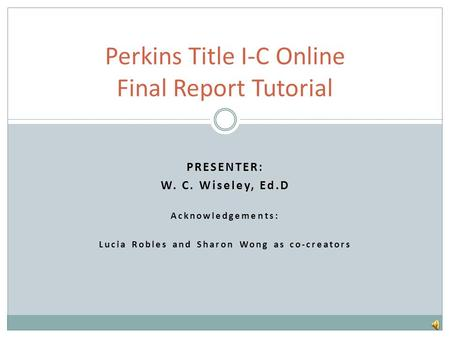 PRESENTER: W. C. Wiseley, Ed.D Acknowledgements: Lucia Robles and Sharon Wong as co-creators Perkins Title I-C Online Final Report Tutorial.