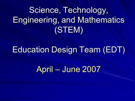 Science, Technology, Engineering, and Mathematics (STEM) Education Design Team (EDT) April – June 2007.