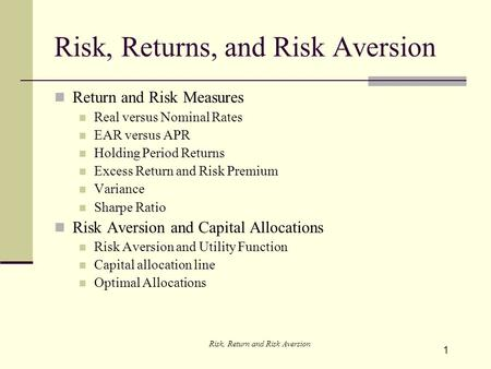 1 Risk, Returns, and Risk Aversion Return and Risk Measures Real versus Nominal Rates EAR versus APR Holding Period Returns Excess Return and Risk Premium.