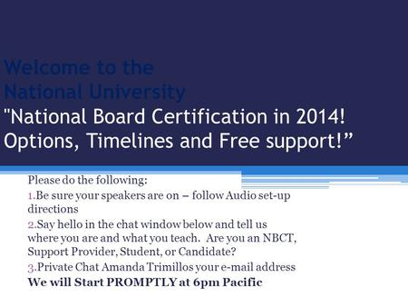 "Welcome to the National University National Board Certification in 2014! Options, Timelines and Free support!"" Please do the following: 1.Be sure your."