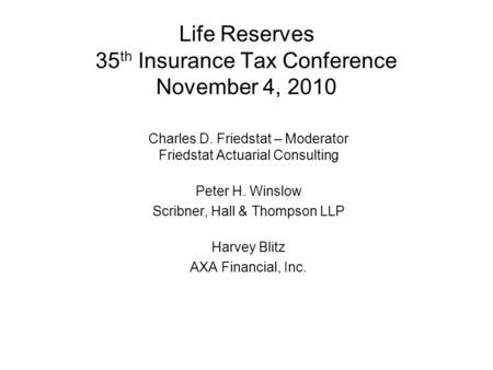 Life Reserves 35 th Insurance Tax Conference November 4, 2010 Charles D. Friedstat – Moderator Friedstat Actuarial Consulting Peter H. Winslow Scribner,