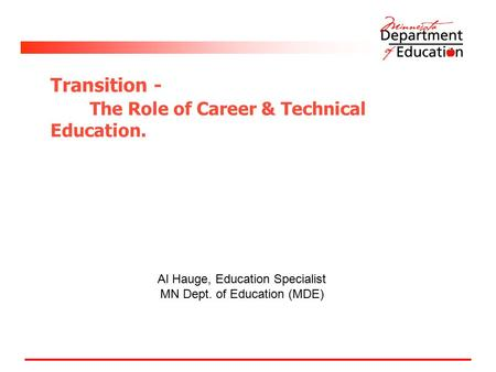 Transition - The Role of Career & Technical Education. Al Hauge, Education Specialist MN Dept. of Education (MDE)