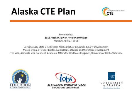 Alaska CTE Plan Presented to: 2015 Alaska CTE Plan Action Committee Monday, April 27, 2015 Curtis Clough, State CTE Director, Alaska Dept. of Education.