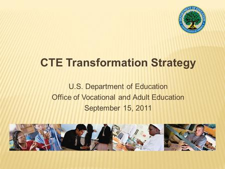 CTE Transformation Strategy U.S. Department of Education Office of Vocational and Adult Education September 15, 2011.