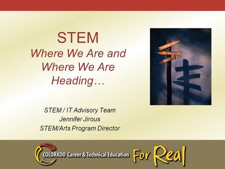 STEM Where We Are and Where We Are Heading… STEM / IT Advisory Team Jennifer Jirous STEM/Arts Program Director.