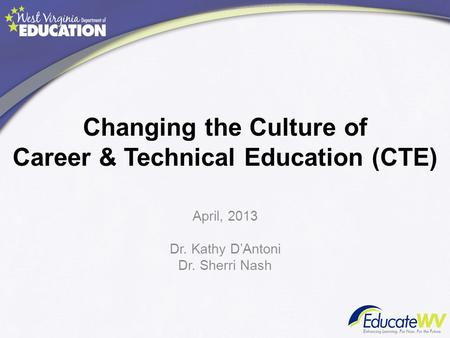 Changing the Culture of Career & Technical Education (CTE) April, 2013 Dr. Kathy D'Antoni Dr. Sherri Nash.