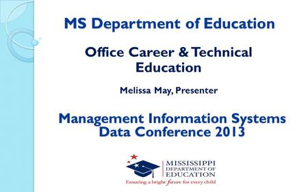 MS Department of Education Office Career & Technical Education Melissa May, Presenter Management Information Systems Data Conference 2013.