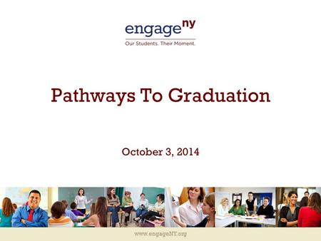 Www.engageNY.org Pathways To Graduation October 3, 2014.