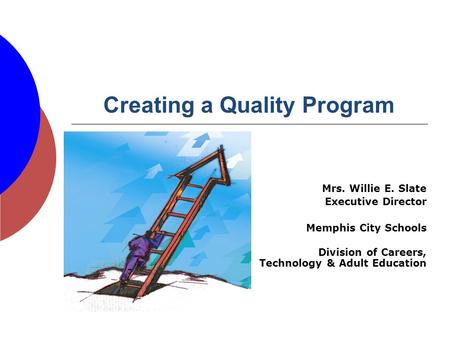 Creating a Quality Program Mrs. Willie E. Slate Executive Director Memphis City Schools Division of Careers, Technology & Adult Education.