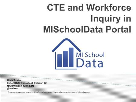 CTE and Workforce Inquiry in MISchoolData Portal These materials are provided as part of the Official Training Resources and Professional Development Activities.