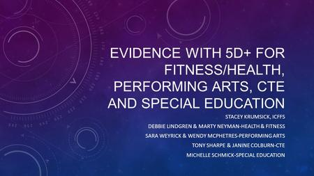 EVIDENCE WITH 5D+ FOR FITNESS/HEALTH, PERFORMING ARTS, CTE AND SPECIAL EDUCATION STACEY KRUMSICK, ICFFS DEBBIE LINDGREN & MARTY NEYMAN-HEALTH & FITNESS.