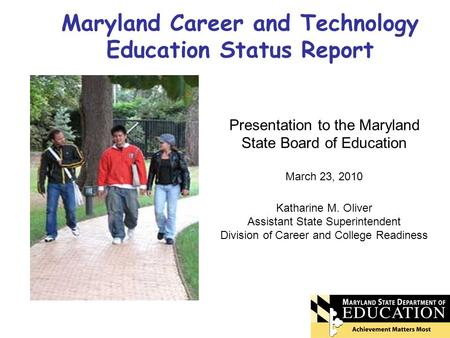 Maryland Career and Technology Education Status Report Presentation to the Maryland State Board of Education March 23, 2010 Katharine M. Oliver Assistant.