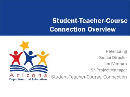 Peter Laing Senior Director Lori Ventura Sr. Project Manager Student-Teacher-Course Connection Student-Teacher-Course Connection Overview.