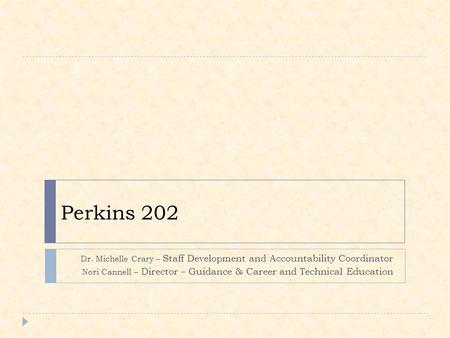 Perkins 202 Dr. Michelle Crary – Staff Development and Accountability Coordinator Nori Cannell – Director – Guidance & Career and Technical Education.