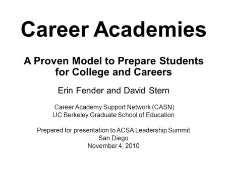 Career Academies A Proven Model to Prepare Students for College and Careers Erin Fender and David Stern Career Academy Support Network (CASN) UC Berkeley.