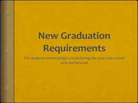 New High School Graduation Requirements Students entering Grade 9 in the 2014- 2015 school year and thereafter shall enroll in the courses necessary.