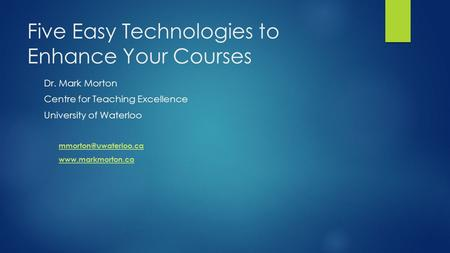 Five Easy Technologies to Enhance Your Courses Dr. Mark Morton Centre for Teaching Excellence University of Waterloo