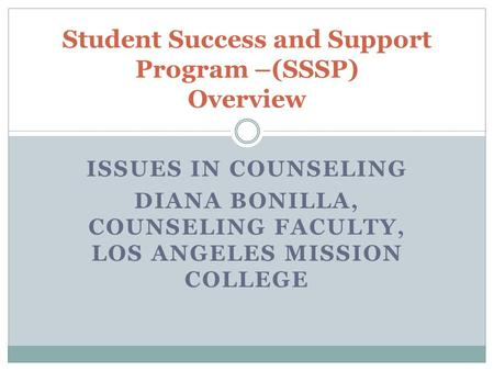 ISSUES IN COUNSELING DIANA BONILLA, COUNSELING FACULTY, LOS ANGELES MISSION COLLEGE Student Success and Support Program –(SSSP) Overview.
