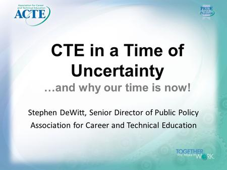 CTE in a Time of Uncertainty …and why our time is now! Stephen DeWitt, Senior Director of Public Policy Association for Career and Technical Education.