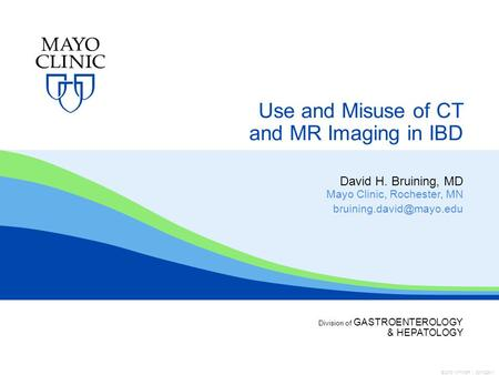 ©2013 MFMER | 3311226-1 Division of GASTROENTEROLOGY & HEPATOLOGY Use and Misuse of CT and MR Imaging in IBD David H. Bruining, MD Mayo Clinic, Rochester,