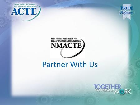 Partner With Us. WHY BE PART OF ACTE & NMACTE? Who is ACTE? Association for Career and Technical Education Standing up for the cause of CTE for 85+ years.