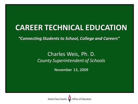 "CAREER TECHNICAL EDUCATION ""Connecting Students to School, College and Careers"" Charles Weis, Ph. D. County Superintendent of Schools November 13, 2009."